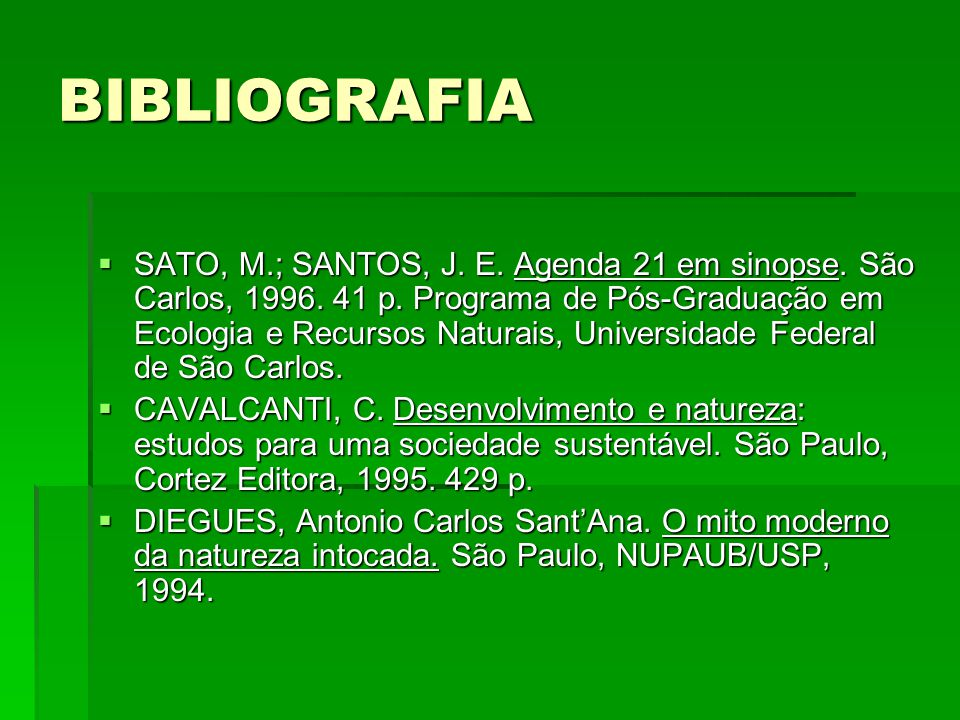 BIBLIOGRAFIA SATO, M.; SANTOS, J. E. Agenda 21 em sinopse. São Carlos, 1996. 41 p. Programa de Pós-Graduação em Ecologia e Recursos Naturais, Universi