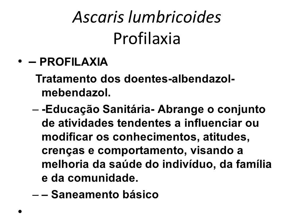 Ascaris lumbricoides Profilaxia – PROFILAXIA Tratamento dos doentes-albendazol- mebendazol. –-Educação Sanitária- Abrange o conjunto de atividades ten
