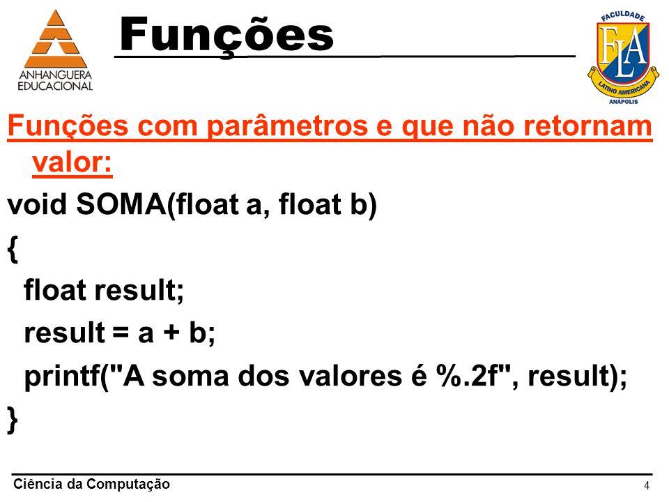 4 Ciência da Computação Funções com parâmetros e que não retornam valor: void SOMA(float a, float b) { float result; result = a + b; printf(