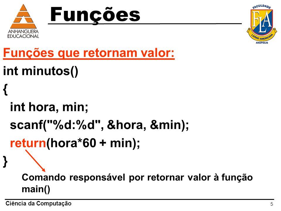 5 Ciência da Computação Funções que retornam valor: int minutos() { int hora, min; scanf(
