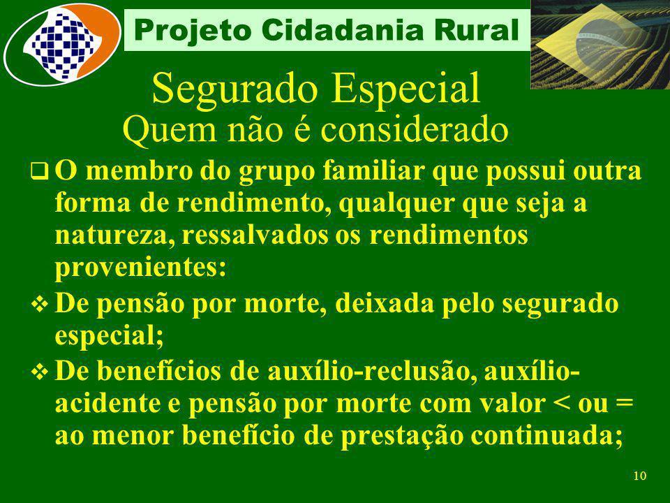 9 Projeto Cidadania Rural Segurado Especial Quem pode ser O produtor rural pessoa física, na condição de: Proprietário Parceiro Meeiro Comodatário Arr