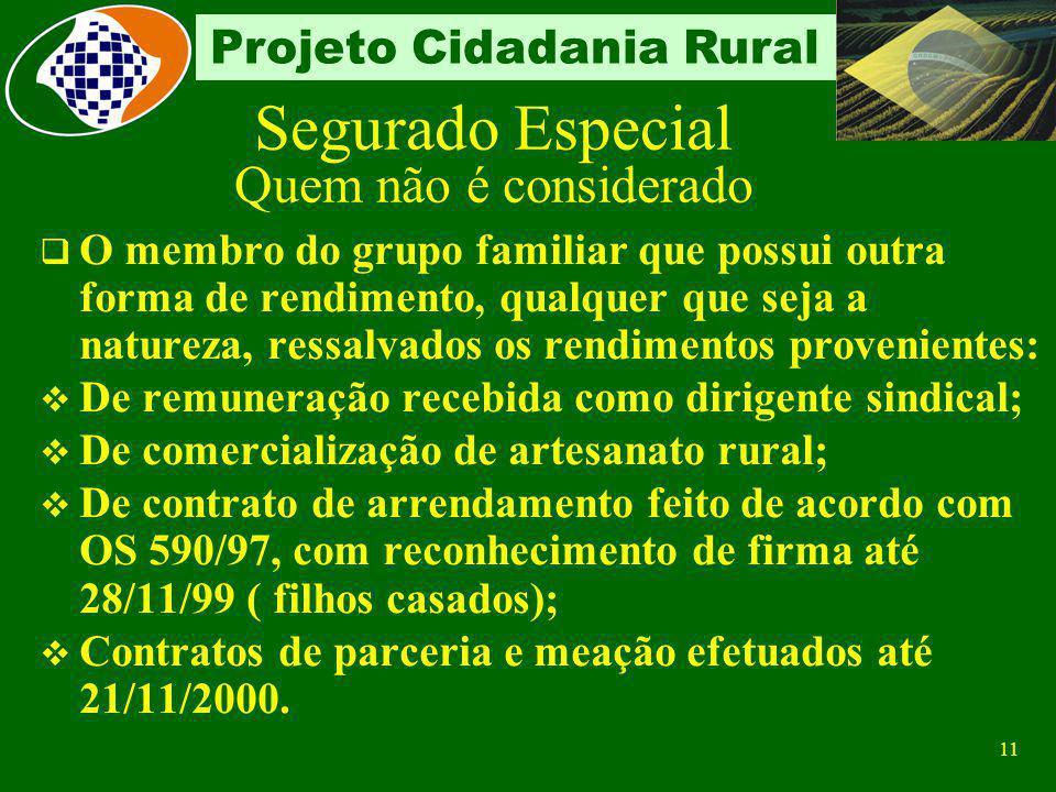 10 Projeto Cidadania Rural Segurado Especial Quem não é considerado O membro do grupo familiar que possui outra forma de rendimento, qualquer que seja