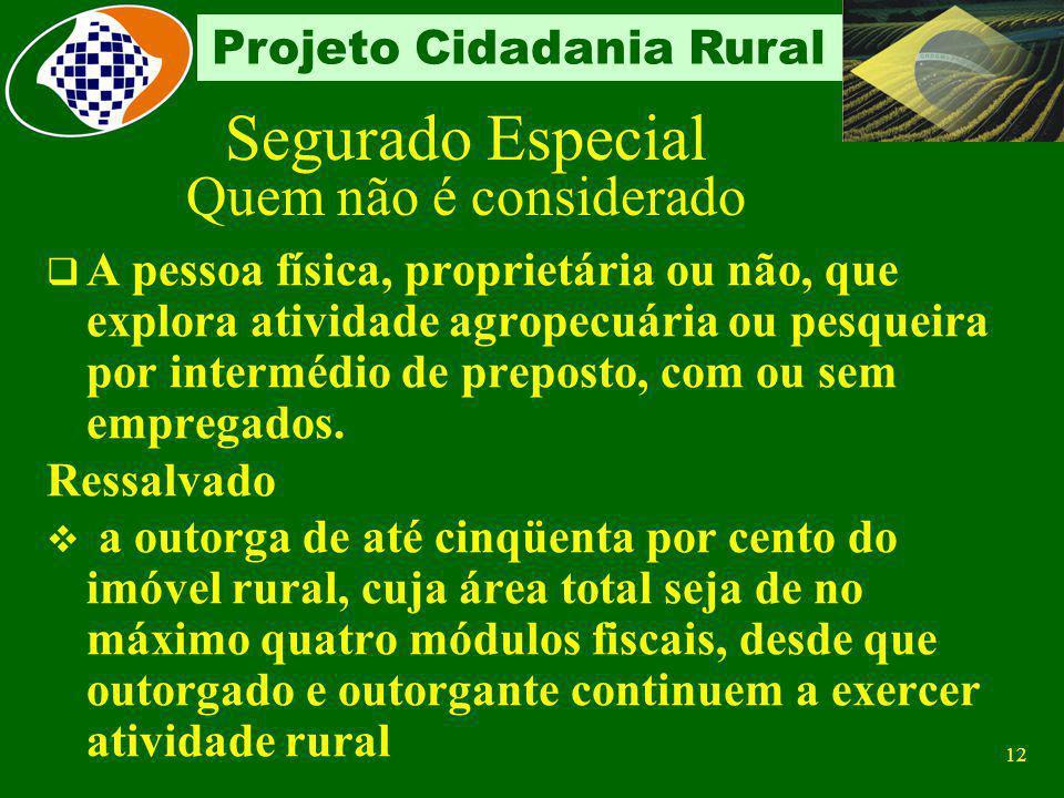 11 Projeto Cidadania Rural Segurado Especial Quem não é considerado O membro do grupo familiar que possui outra forma de rendimento, qualquer que seja