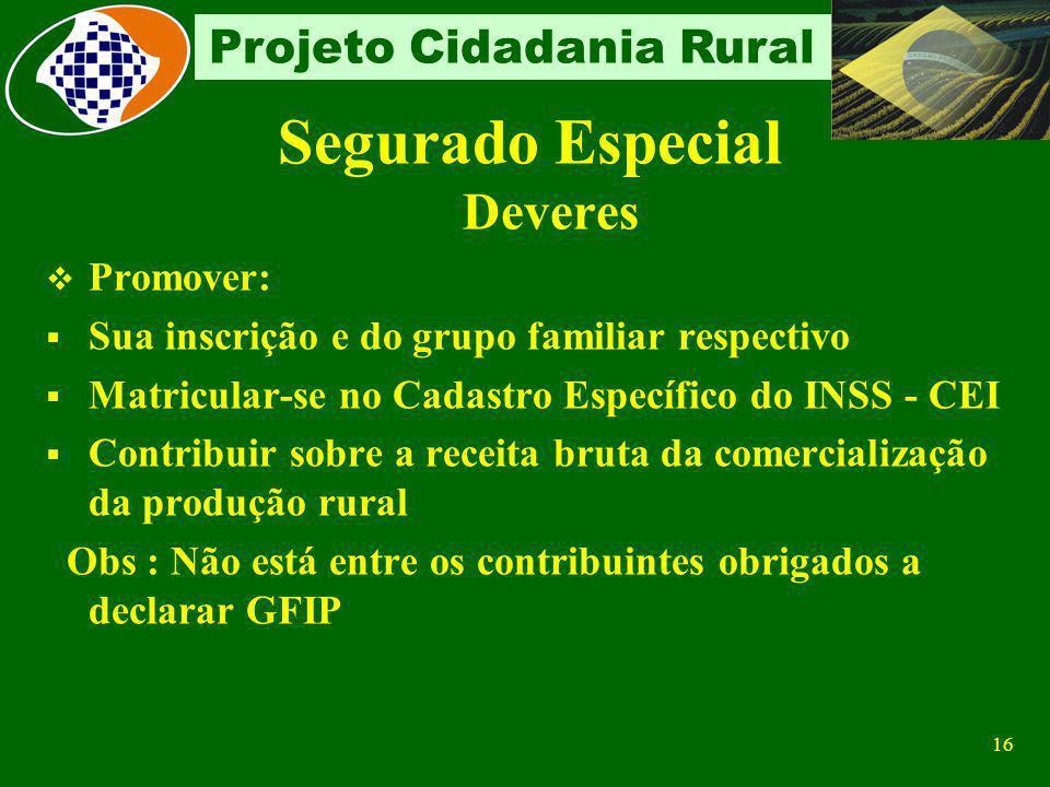15 Projeto Cidadania Rural SEGURADO ESPECIAL Contribuição Própria Facultativa Pode contribuir facultativamente para ter direito a um benefício superio