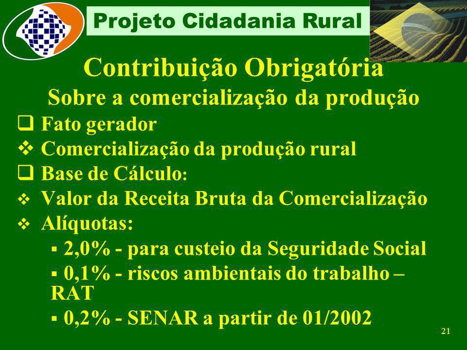 20 Projeto Cidadania Rural Contribuinte Individual Formas de contribuição Sobre a receita bruta proveniente da comercialização da produção rural Sobre