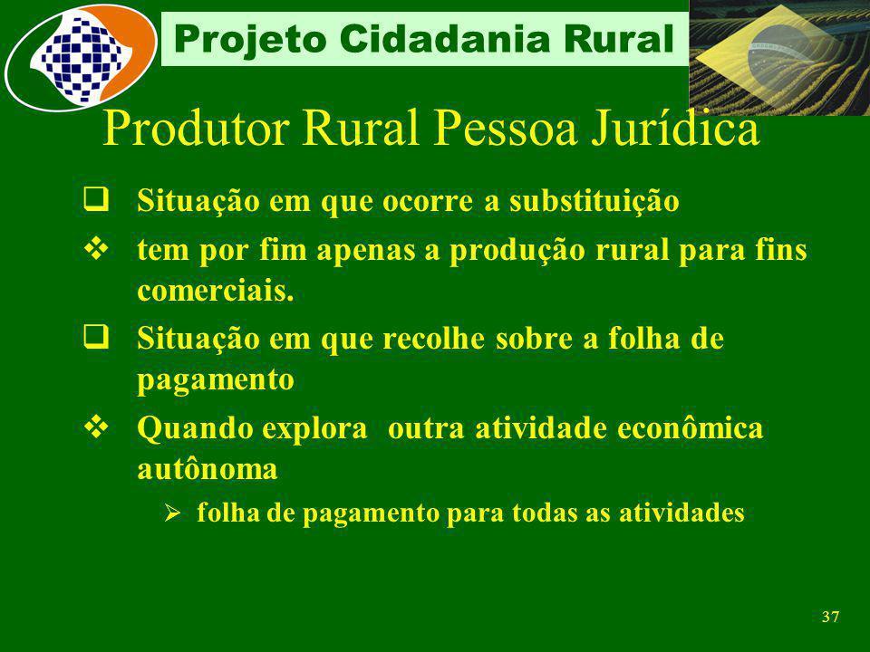 36 Projeto Cidadania Rural Características A partir de 01/08/94 contribui sobre a receita bruta proveniente da comercialização da produção rural, em s