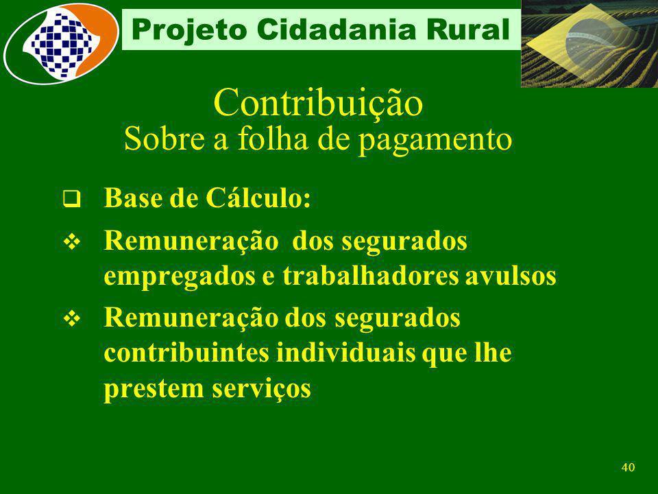 39 Projeto Cidadania Rural Sobre a folha de pagamento Sobre a receita bruta proveniente da comercialização da produção rural Produtor Rural Pessoa Jur