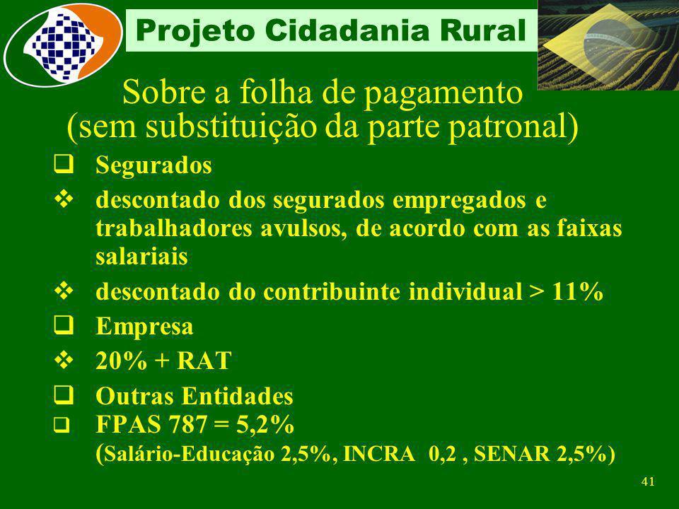 40 Projeto Cidadania Rural Base de Cálculo: Remuneração dos segurados empregados e trabalhadores avulsos Remuneração dos segurados contribuintes indiv