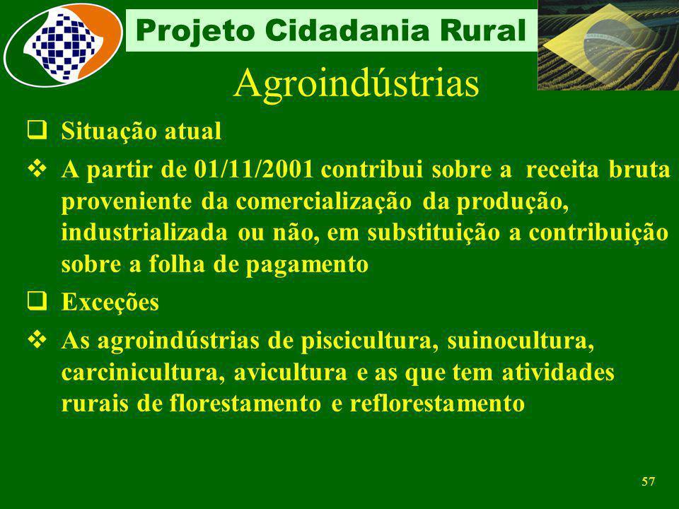 56 Projeto Cidadania Rural Agroindústrias Características Desenvolve atividade rural e industrial em um mesmo empreendimento econômico Industrializa s