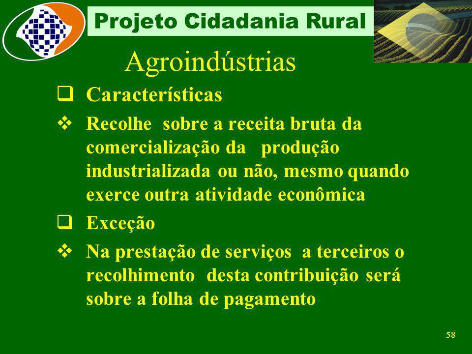 57 Projeto Cidadania Rural Agroindústrias Situação atual A partir de 01/11/2001 contribui sobre a receita bruta proveniente da comercialização da prod