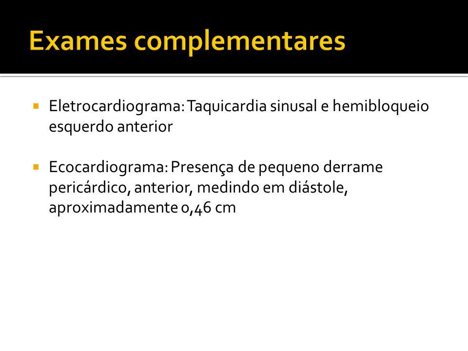 Eletrocardiograma: Taquicardia sinusal e hemibloqueio esquerdo anterior Ecocardiograma: Presença de pequeno derrame pericárdico, anterior, medindo em
