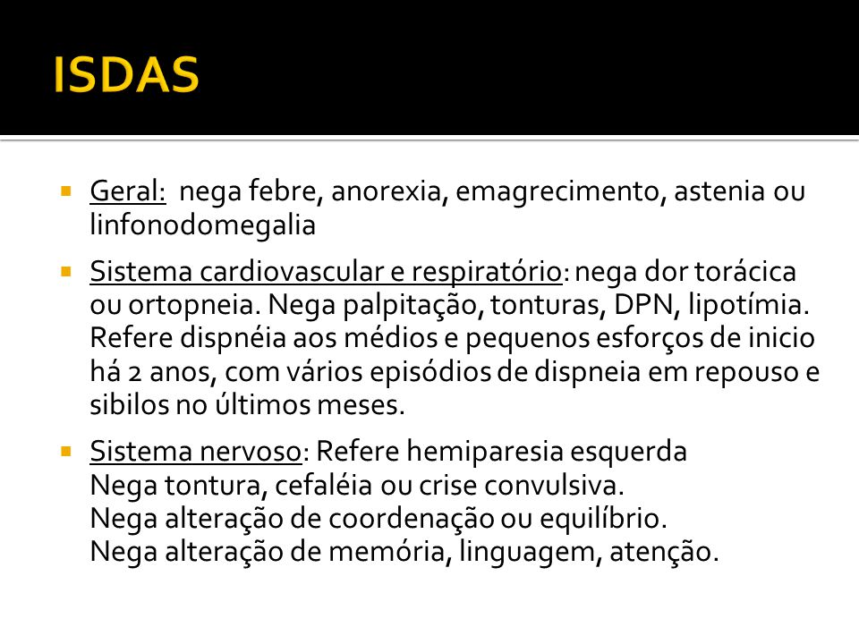Geral: nega febre, anorexia, emagrecimento, astenia ou linfonodomegalia Sistema cardiovascular e respiratório: nega dor torácica ou ortopneia. Nega pa