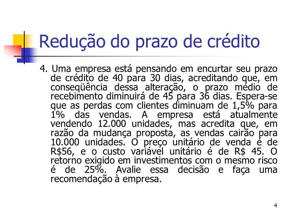 4 Redução do prazo de crédito 4. Uma empresa está pensando em encurtar seu prazo de crédito de 40 para 30 dias, acreditando que, em conseqüência dessa