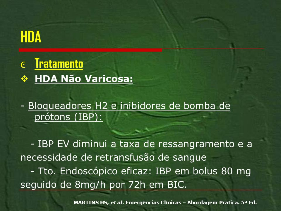 HDA Tratamento HDA Não Varicosa: - Bloqueadores H2 e inibidores de bomba de prótons (IBP): - IBP EV diminui a taxa de ressangramento e a necessidade d