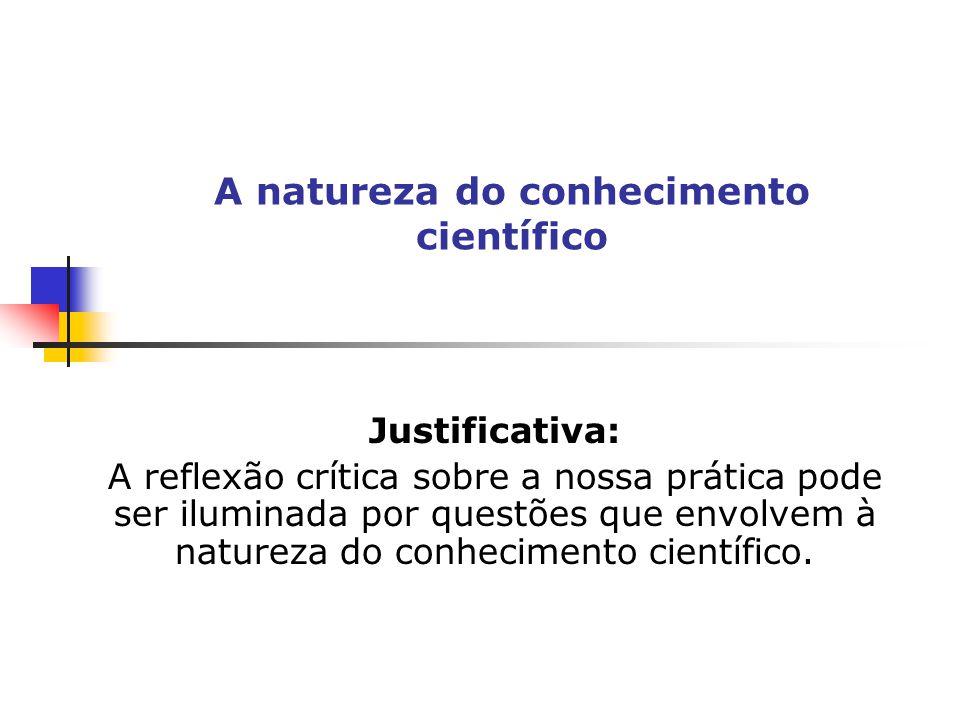 Justificativa: A reflexão crítica sobre a nossa prática pode ser iluminada por questões que envolvem à natureza do conhecimento científico. A natureza