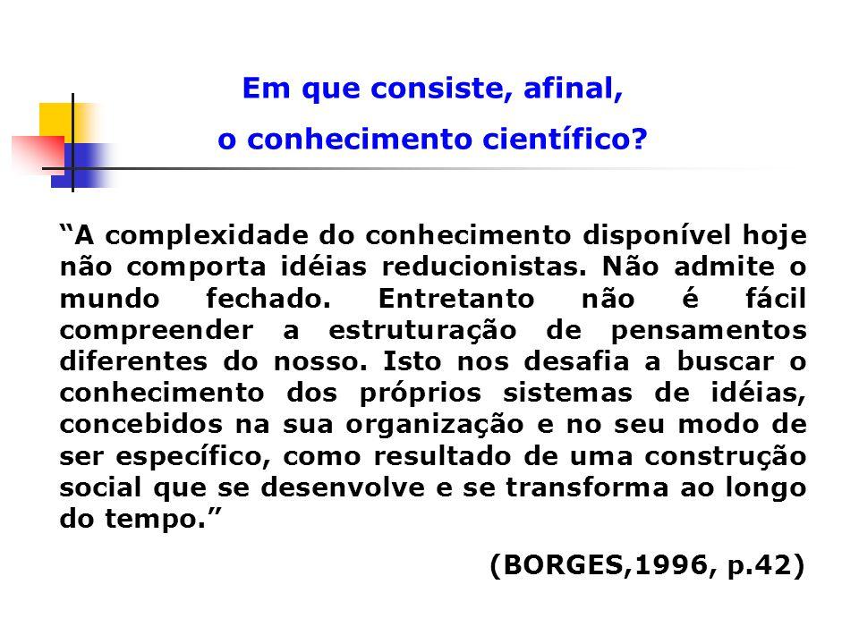 A complexidade do conhecimento disponível hoje não comporta idéias reducionistas. Não admite o mundo fechado. Entretanto não é fácil compreender a est
