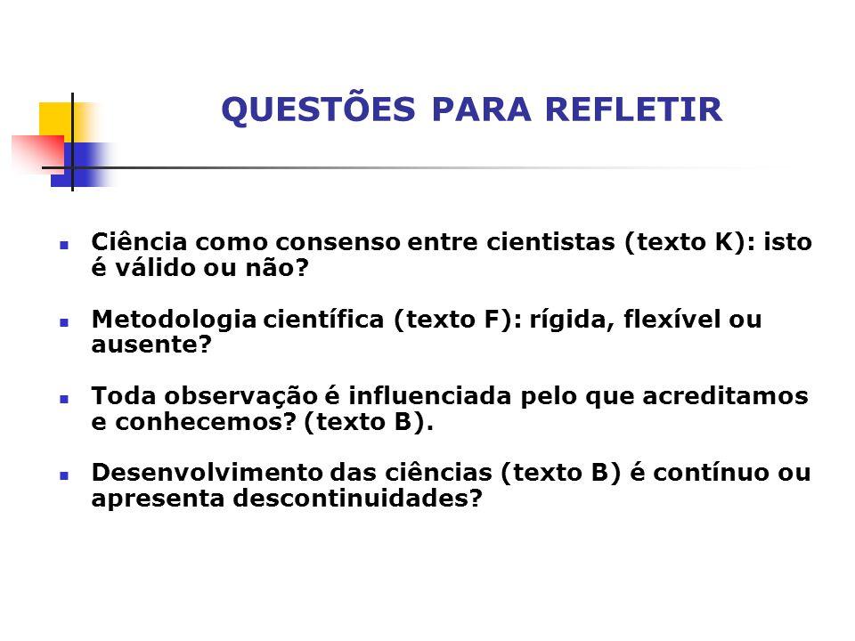 Ciência como consenso entre cientistas (texto K): isto é válido ou não? Metodologia científica (texto F): rígida, flexível ou ausente? Toda observação