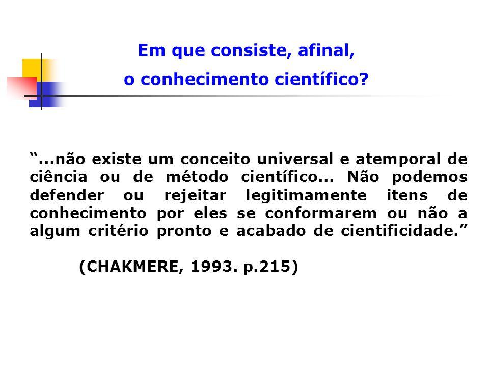 Em que consiste, afinal, o conhecimento científico?...não existe um conceito universal e atemporal de ciência ou de método científico... Não podemos d
