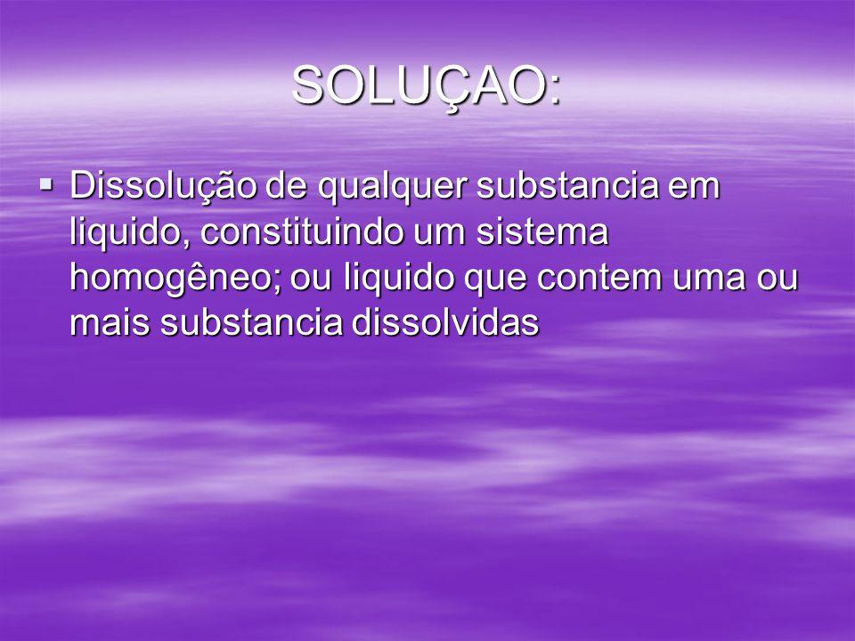 SOLUÇAO: Dissolução de qualquer substancia em liquido, constituindo um sistema homogêneo; ou liquido que contem uma ou mais substancia dissolvidas Dis