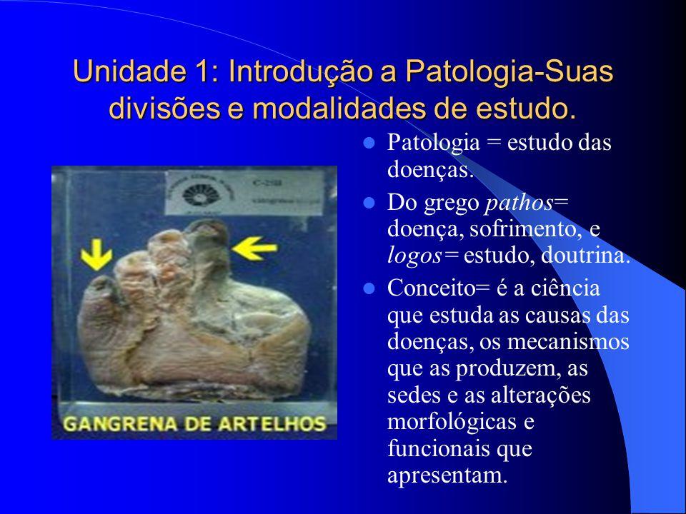 Unidade 1: Introdução a Patologia-Suas divisões e modalidades de estudo. Patologia = estudo das doenças. Do grego pathos= doença, sofrimento, e logos=