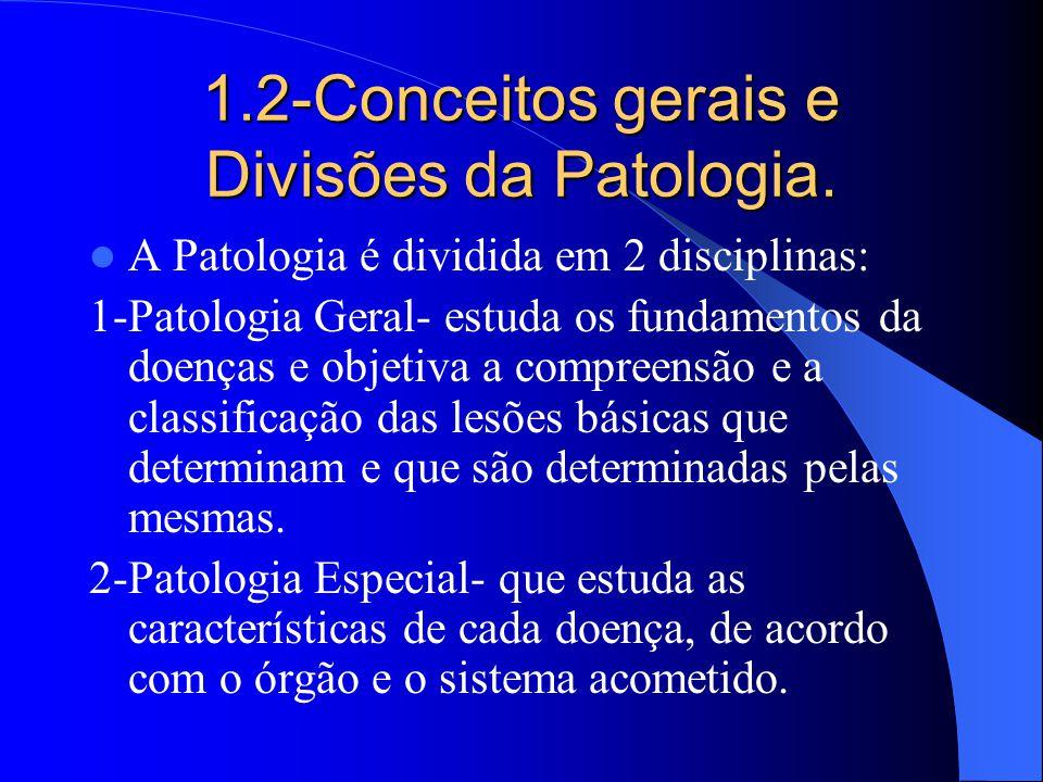 1.2-Conceitos gerais e Divisões da Patologia. A Patologia é dividida em 2 disciplinas: 1-Patologia Geral- estuda os fundamentos da doenças e objetiva