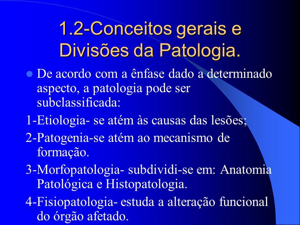 1.2-Conceitos gerais e Divisões da Patologia. De acordo com a ênfase dado a determinado aspecto, a patologia pode ser subclassificada: 1-Etiologia- se