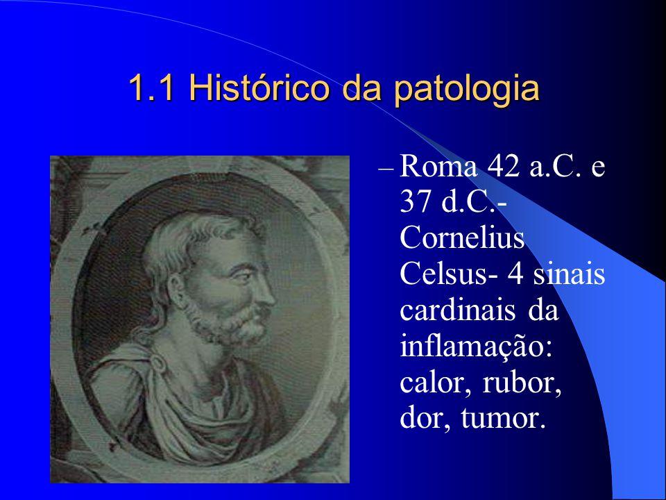 1.1 Histórico da patologia – Roma 42 a.C. e 37 d.C.- Cornelius Celsus- 4 sinais cardinais da inflamação: calor, rubor, dor, tumor.