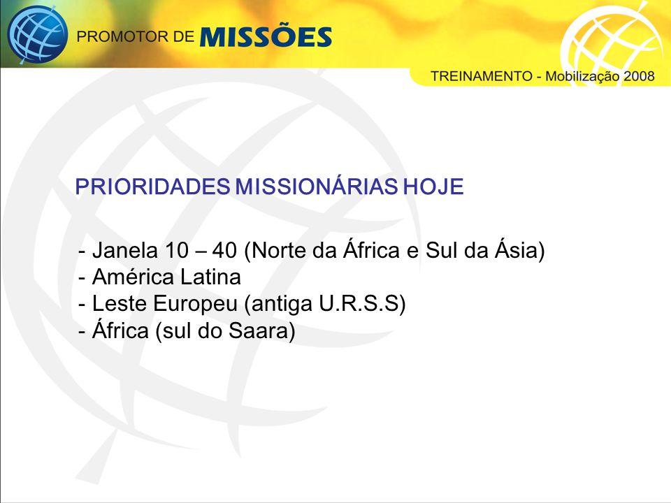 - Janela 10 – 40 (Norte da África e Sul da Ásia) - América Latina - Leste Europeu (antiga U.R.S.S) - África (sul do Saara) PRIORIDADES MISSIONÁRIAS HOJE