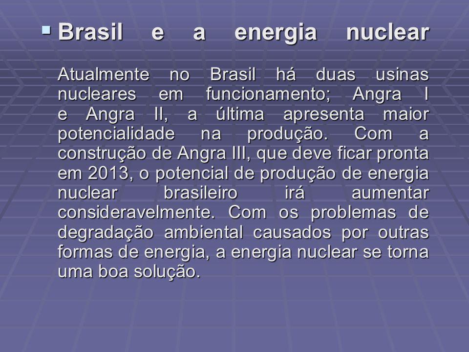 Brasil e a energia nuclear Atualmente no Brasil há duas usinas nucleares em funcionamento; Angra I e Angra II, a última apresenta maior potencialidade