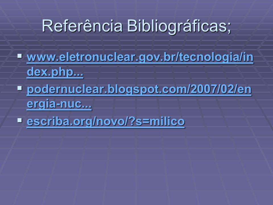 Referência Bibliográficas; www.eletronuclear.gov.br/tecnologia/in dex.php... www.eletronuclear.gov.br/tecnologia/in dex.php... www.eletronuclear.gov.b