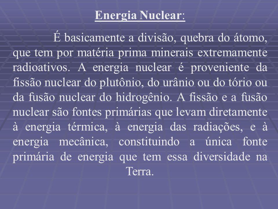Energia Nuclear: É basicamente a divisão, quebra do átomo, que tem por matéria prima minerais extremamente radioativos. A energia nuclear é provenient