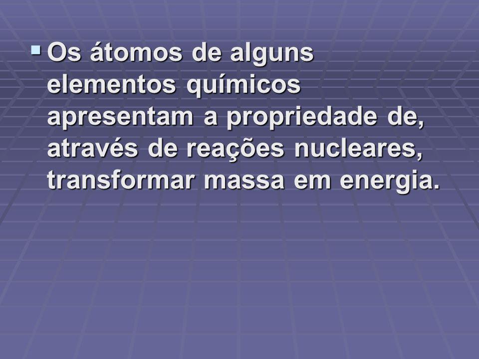 Os átomos de alguns elementos químicos apresentam a propriedade de, através de reações nucleares, transformar massa em energia. Os átomos de alguns el