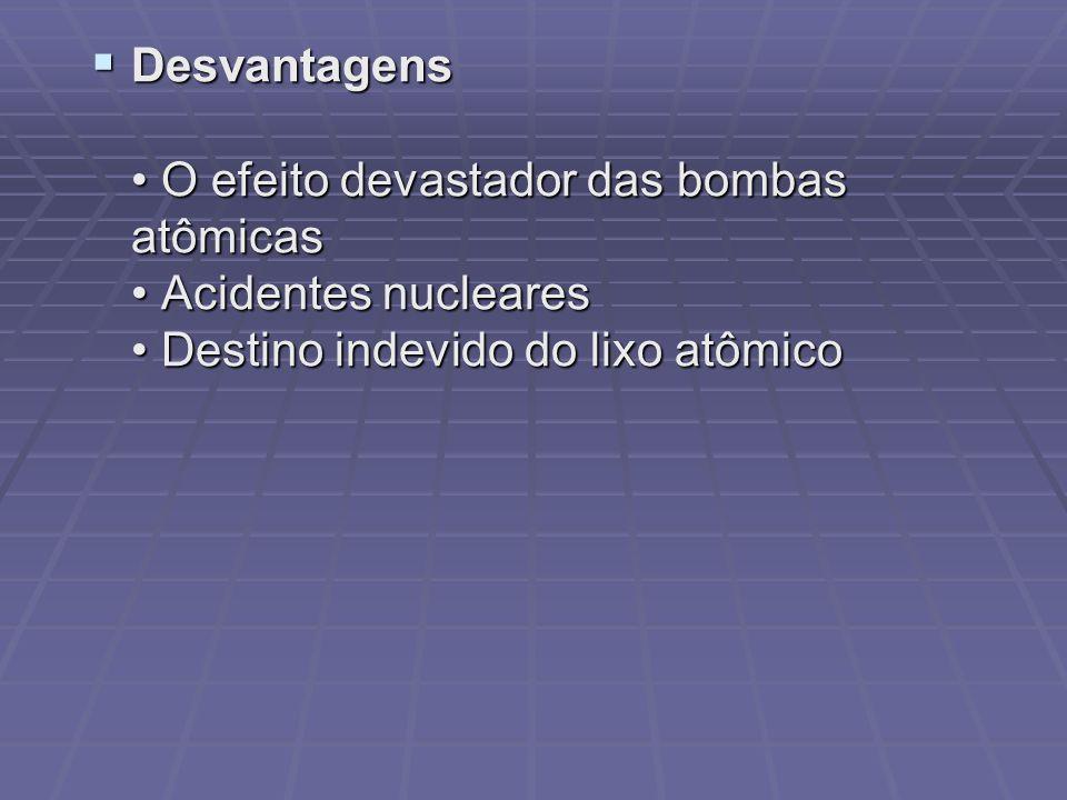 Desvantagens O efeito devastador das bombas atômicas Acidentes nucleares Destino indevido do lixo atômico Desvantagens O efeito devastador das bombas