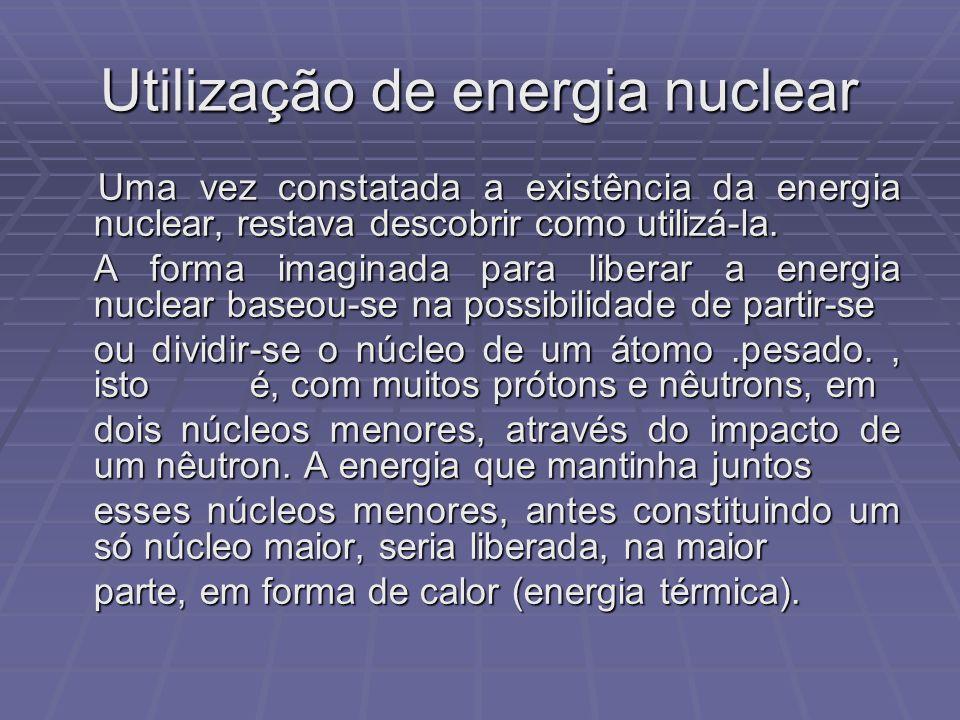 Utilização de energia nuclear Uma vez constatada a existência da energia nuclear, restava descobrir como utilizá-la. Uma vez constatada a existência d