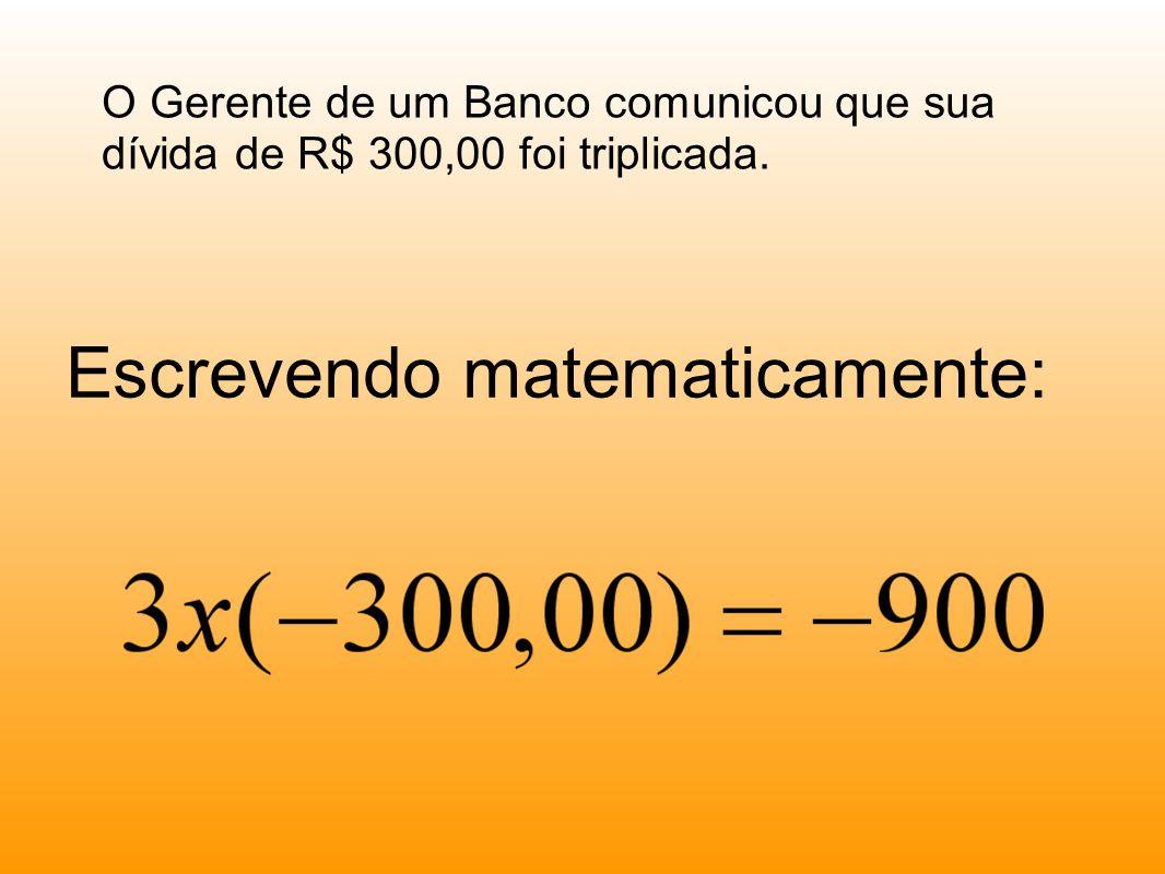 Escrevendo matematicamente: O Gerente de um Banco comunicou que sua dívida de R$ 300,00 foi triplicada.