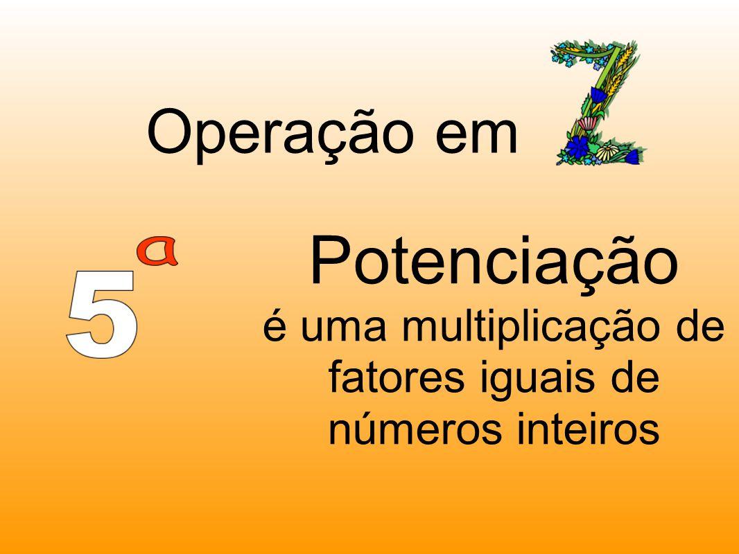 Potenciação é uma multiplicação de fatores iguais de números inteiros Operação em