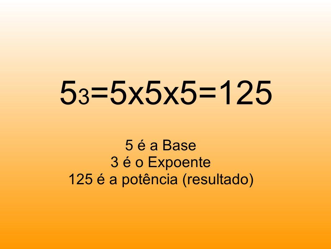 5 3 =5x5x5=125 5 é a Base 3 é o Expoente 125 é a potência (resultado)