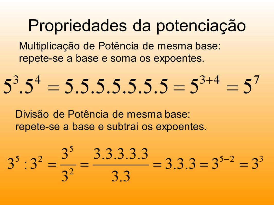 Propriedades da potenciação Multiplicação de Potência de mesma base: repete-se a base e soma os expoentes.