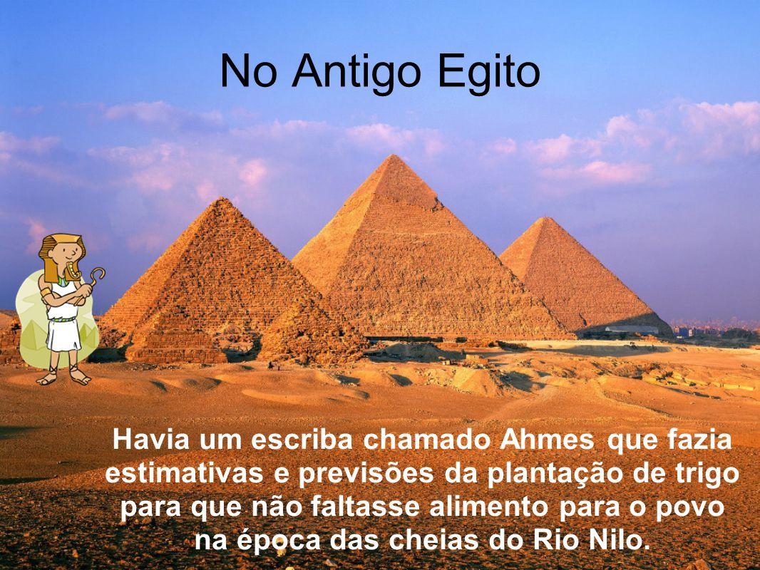 No Antigo Egito Havia um escriba chamado Ahmes que fazia estimativas e previsões da plantação de trigo para que não faltasse alimento para o povo na época das cheias do Rio Nilo.