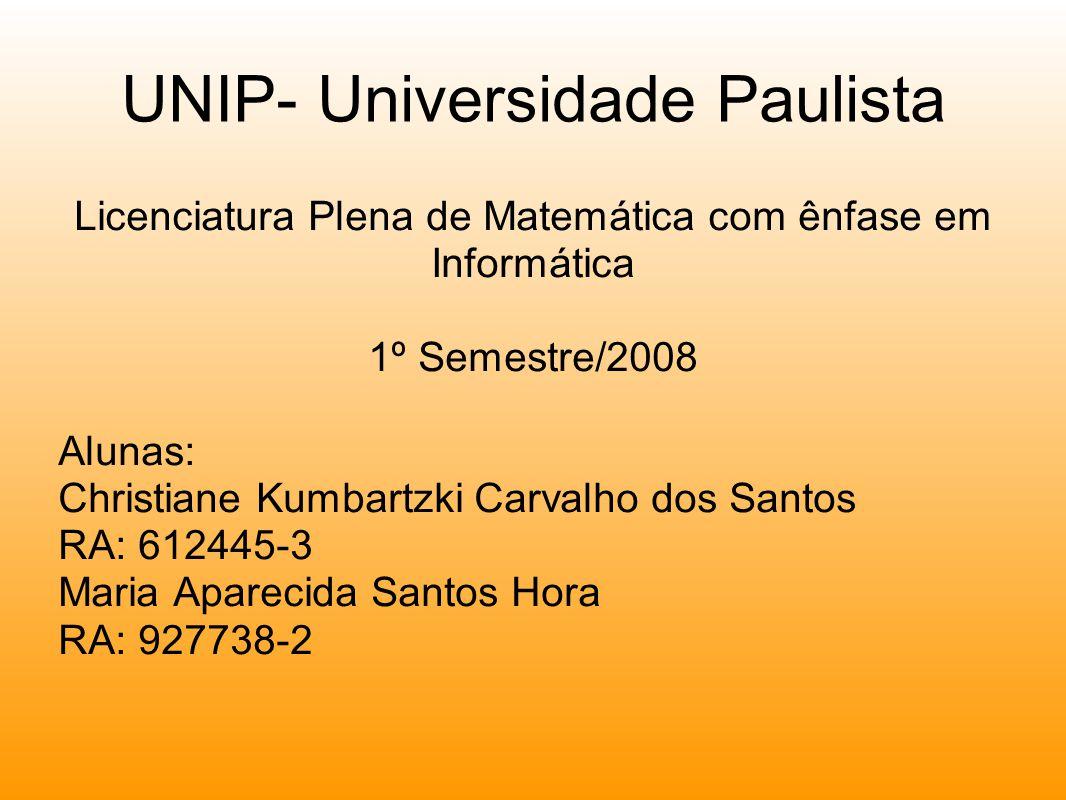 UNIP- Universidade Paulista Licenciatura Plena de Matemática com ênfase em Informática 1º Semestre/2008 Alunas: Christiane Kumbartzki Carvalho dos Santos RA: 612445-3 Maria Aparecida Santos Hora RA: 927738-2