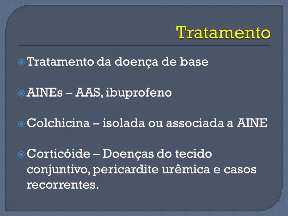Tratamento da doença de base AINEs – AAS, ibuprofeno Colchicina – isolada ou associada a AINE Corticóide – Doenças do tecido conjuntivo, pericardite u