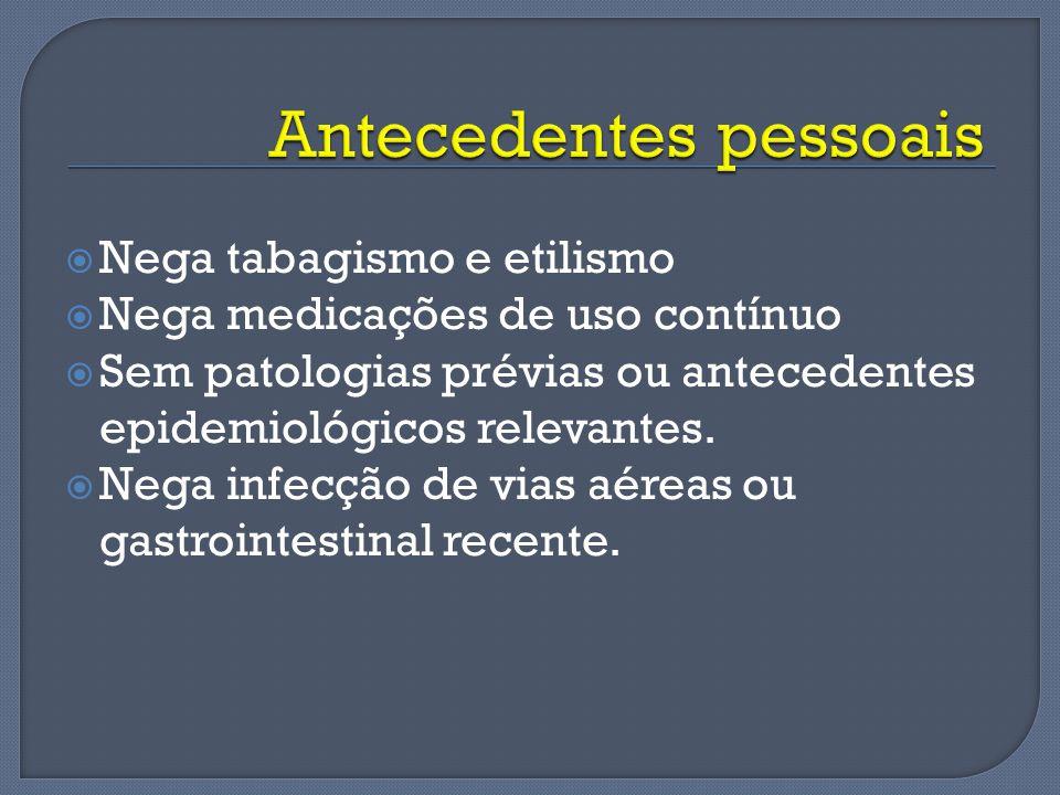 Nega tabagismo e etilismo Nega medicações de uso contínuo Sem patologias prévias ou antecedentes epidemiológicos relevantes. Nega infecção de vias aér