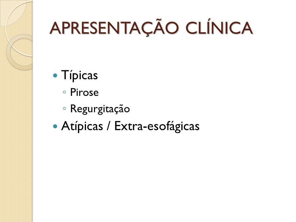 APRESENTAÇÃO CLÍNICA Típicas Pirose Regurgitação Atípicas / Extra-esofágicas