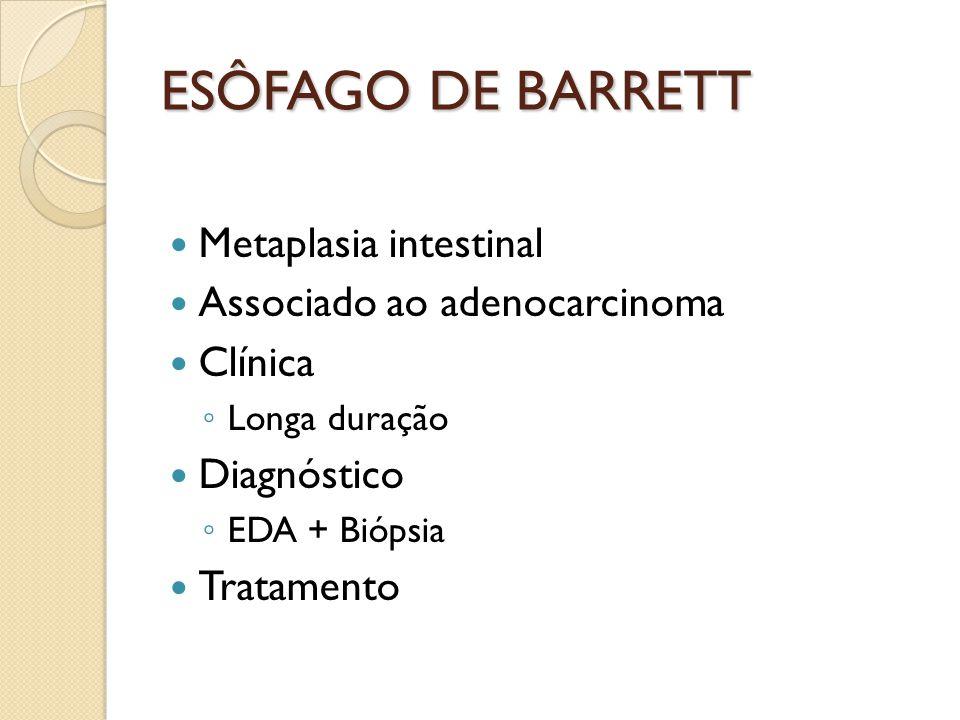 ESÔFAGO DE BARRETT Metaplasia intestinal Associado ao adenocarcinoma Clínica Longa duração Diagnóstico EDA + Biópsia Tratamento