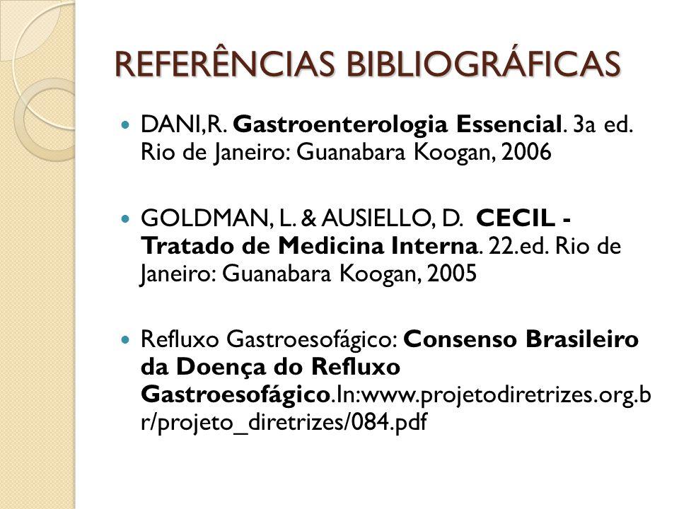 REFERÊNCIAS BIBLIOGRÁFICAS DANI,R. Gastroenterologia Essencial. 3a ed. Rio de Janeiro: Guanabara Koogan, 2006 GOLDMAN, L. & AUSIELLO, D. CECIL - Trata