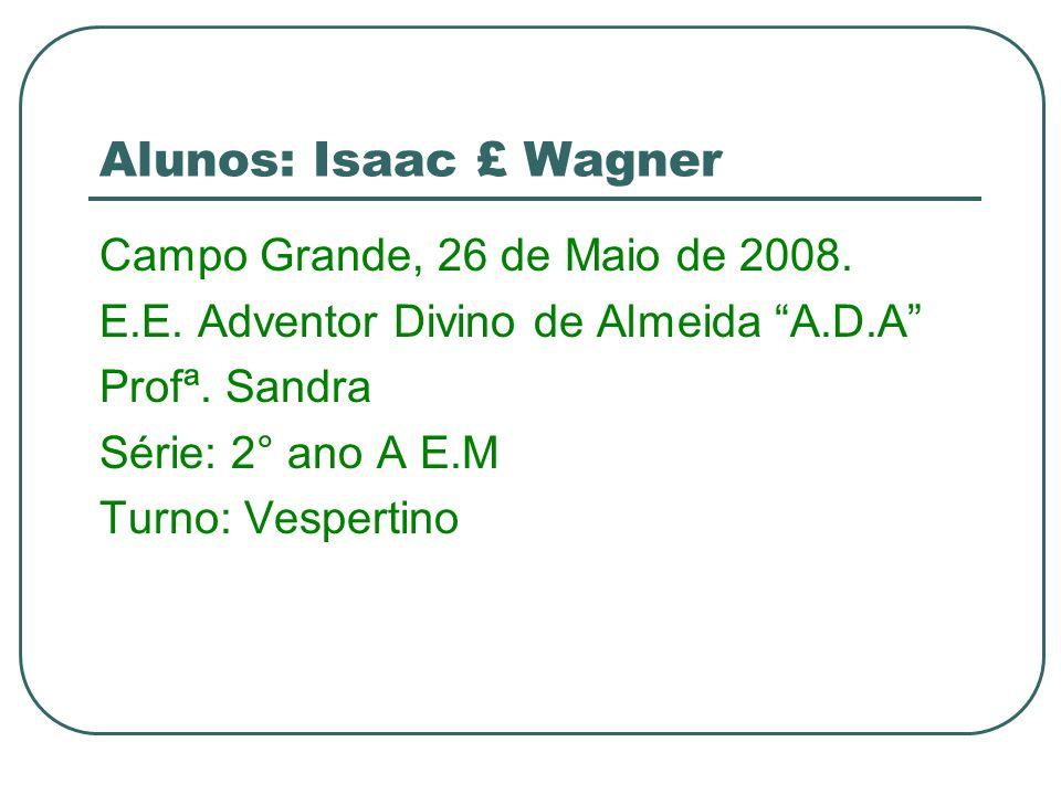 Alunos: Isaac £ Wagner Campo Grande, 26 de Maio de 2008. E.E. Adventor Divino de Almeida A.D.A Profª. Sandra Série: 2° ano A E.M Turno: Vespertino