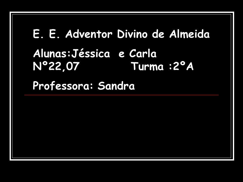E. E. Adventor Divino de Almeida Alunas:Jéssica e Carla Nº22,07 Turma :2ºA Professora: Sandra