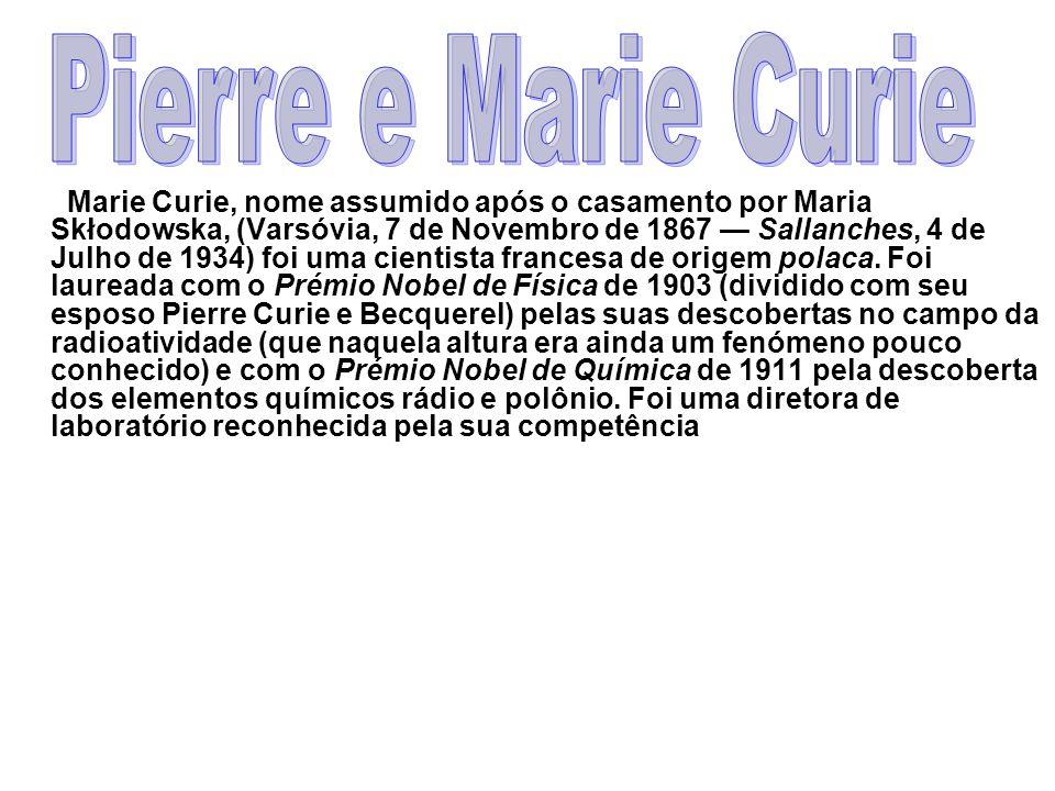 Marie Curie, nome assumido após o casamento por Maria Skłodowska, (Varsóvia, 7 de Novembro de 1867 Sallanches, 4 de Julho de 1934) foi uma cientista f