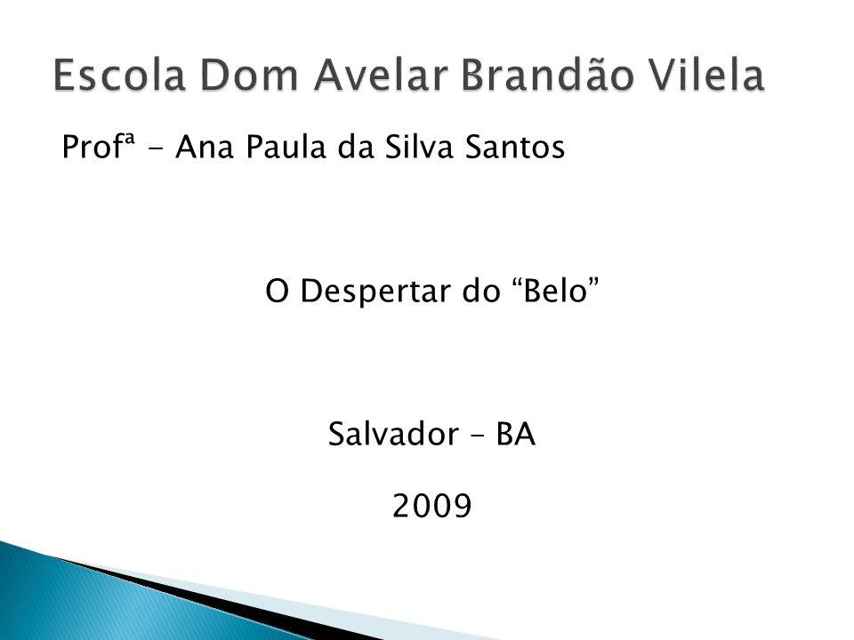 Profª - Ana Paula da Silva Santos O Despertar do Belo Salvador – BA 2009