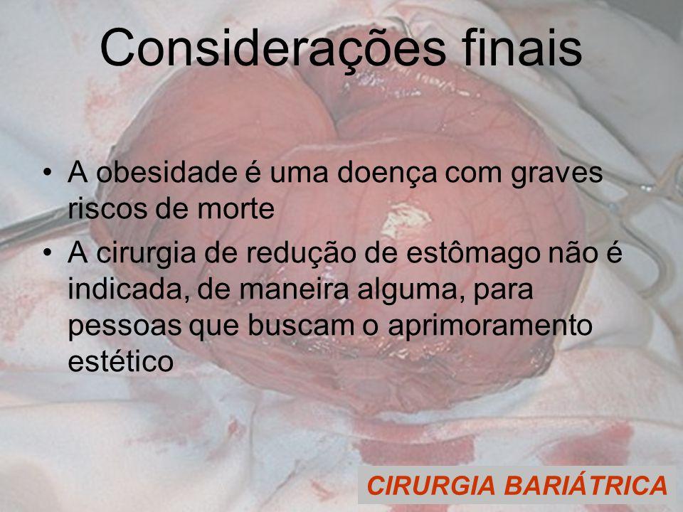 CIRURGIA BARIÁTRICA Considerações finais A obesidade é uma doença com graves riscos de morte A cirurgia de redução de estômago não é indicada, de maneira alguma, para pessoas que buscam o aprimoramento estético